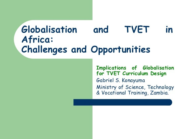 Globalisation and TVET in Africa:  Challenges and Opportunities Implications of Globalisation for TVET Curriculum Design  ...