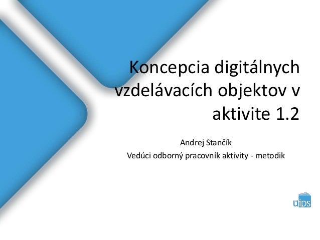 Koncepcia digitálnych vzdelávacích objektov v aktivite 1.2 Andrej Stančík Vedúci odborný pracovník aktivity - metodik