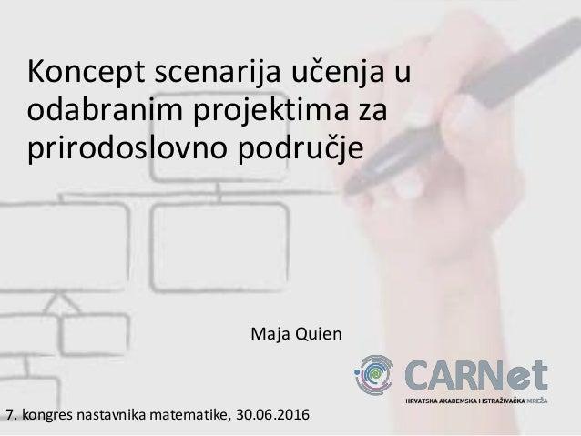 Koncept scenarija učenja u odabranim projektima za prirodoslovno područje Maja Quien 7. kongres nastavnika matematike, 30....