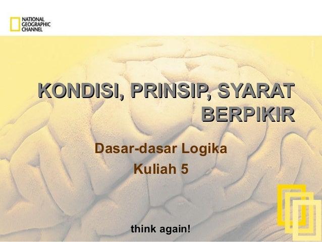 think again!think again! KONDISI, PRINSIP, SYARATKONDISI, PRINSIP, SYARAT BERPIKIRBERPIKIR Dasar-dasar Logika Kuliah 5