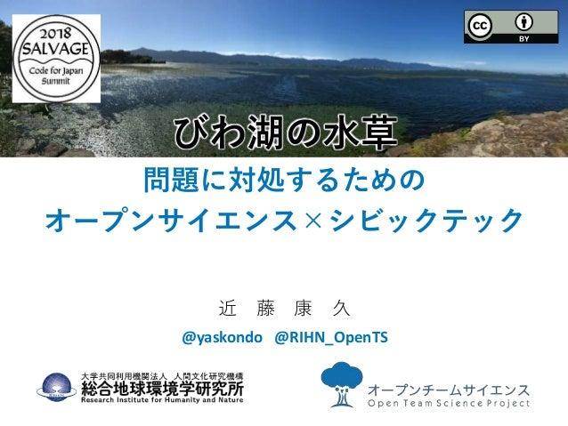 びわ湖の水草 問題に対処するための オープンサイエンス×シビックテック 近 藤 康 久 @yaskondo @RIHN_OpenTS