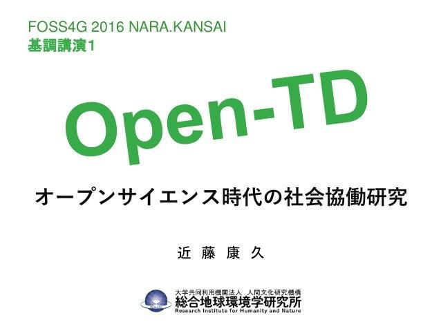 オープンサイエンス時代の社会協働研究 近 藤 康 久 FOSS4G 2016 NARA.KANSAI 基調講演1
