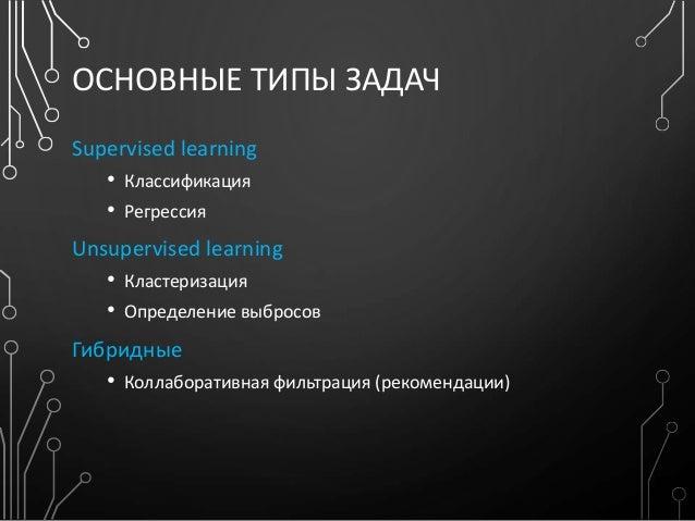 ОСНОВНЫЕ ТИПЫ ЗАДАЧ Supervised learning • Классификация • Регрессия Unsupervised learning • Кластеризация • Определение вы...