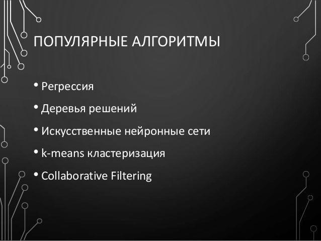 ПОПУЛЯРНЫЕ АЛГОРИТМЫ • Регрессия • Деревья решений • Искусственные нейронные сети • k-means кластеризация • Collaborative ...