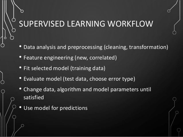SUPERVISED LEARNING WORKFLOW • Data analysis and preprocessing (cleaning, transformation) • Feature engineering (new, corr...
