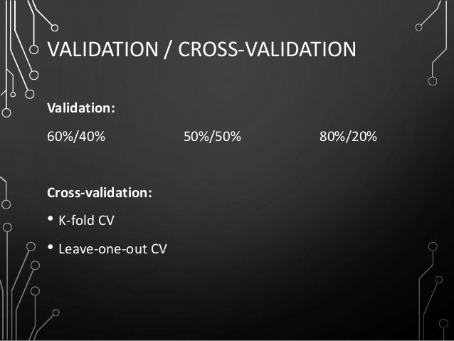 VALIDATION / CROSS-VALIDATION Validation: 60%/40% 50%/50% 80%/20% Cross-validation: • K-fold CV • Leave-one-out CV