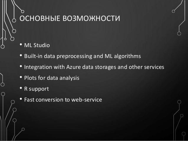 ОСНОВНЫЕ ВОЗМОЖНОСТИ • ML Studio • Built-in data preprocessing and ML algorithms • Integration with Azure data storages an...