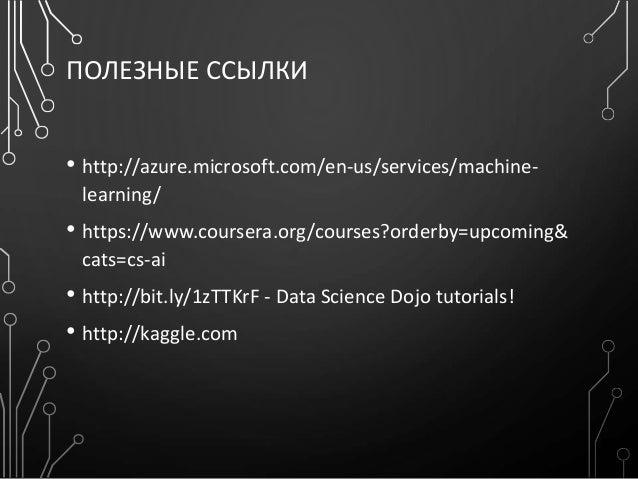 ПОЛЕЗНЫЕ ССЫЛКИ • http://azure.microsoft.com/en-us/services/machine- learning/ • https://www.coursera.org/courses?orderby=...