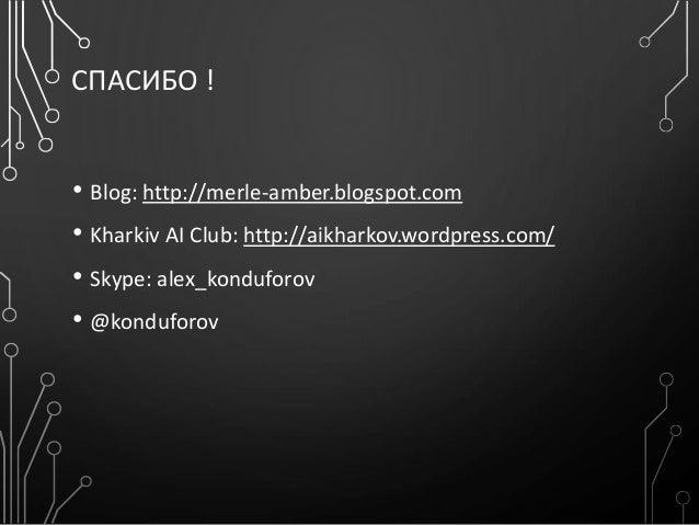 СПАСИБО ! • Blog: http://merle-amber.blogspot.com • Kharkiv AI Club: http://aikharkov.wordpress.com/ • Skype: alex_kondufo...
