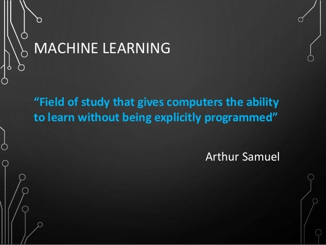 """MACHINE LEARNING """"Field of study that gives computers the ability to learn without being explicitly programmed"""" Arthur Sam..."""