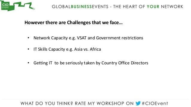 However there are Challenges that we face… • Network Capacity e.g. VSAT and Government restrictions • IT Skills Capacity e...