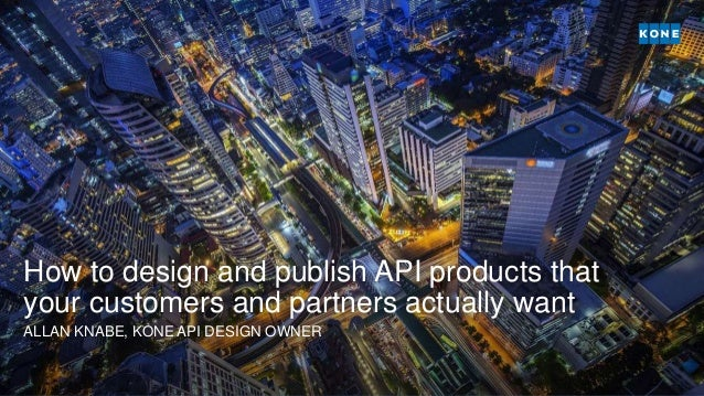 How to design and publish API products that your customers and partners actually want ALLAN KNABE, KONE API DESIGN OWNER