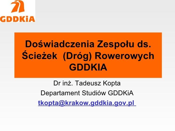 Doświadczenia Zespołu ds. Ścieżek (Dróg) Rowerowych          GDDKIA        Dr inż. Tadeusz Kopta     Departament Studiów G...