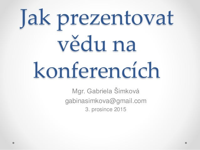 Jak prezentovat vědu na konferencích Mgr. Gabriela Šimková gabinasimkova@gmail.com 3. prosince 2015
