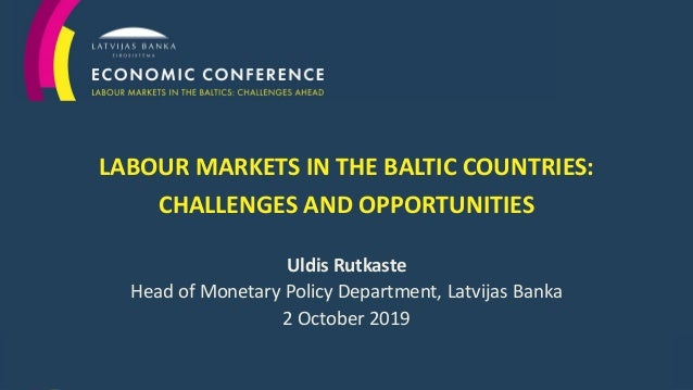 1 LABOUR MARKETS IN THE BALTIC COUNTRIES: CHALLENGES AND OPPORTUNITIES Uldis Rutkaste Head of Monetary Policy Department, ...