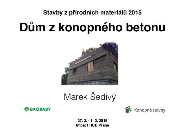 Dům z konopného betonu Marek Šedivý 27. 2. - 1. 3. 2015 Impact HUB Praha Stavby z přírodních materiálů 2015