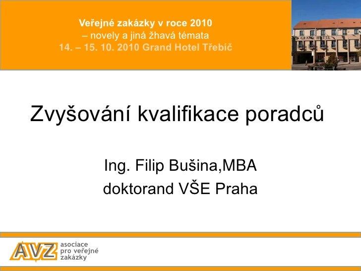 Zvyšování kvalifikace poradců<br />Ing. Filip Bušina,MBA<br />doktorand VŠE Praha<br />Veřejné zakázky v roce 2010<br />– ...