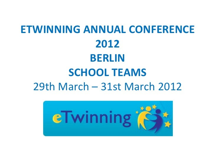 ETWINNING ANNUAL CONFERENCE              2012            BERLIN        SCHOOL TEAMS  29th March – 31st March 2012