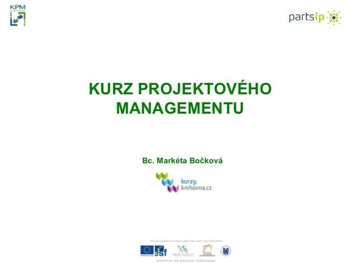 KURZ PROJEKTOVÉHO  MANAGEMENTU   Bc. Markéta Bočková