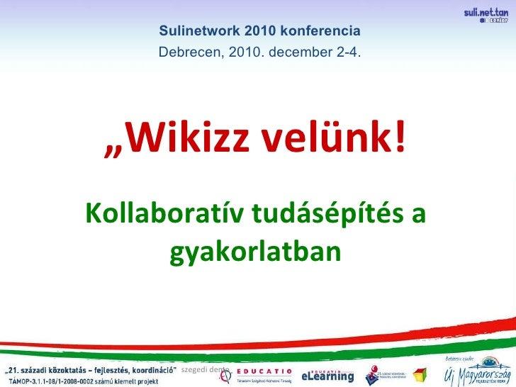 """"""" Wikizz velünk!   Kollaboratív tudásépítés a gyakorlatban szegedi demo Sulinetwork 2010 konferencia Debrecen, 2010. decem..."""