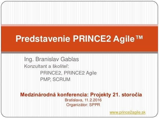 Ing. Branislav Gablas Konzultant a školiteľ: PRINCE2, PRINCE2 Agile PMP, SCRUM Predstavenie PRINCE2 Agile™ Medzinárodná ko...