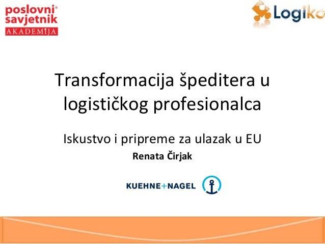 Transformacija špeditera u logističkog profesionalca Iskustvo i pripreme za ulazak u EU Renata Čirjak