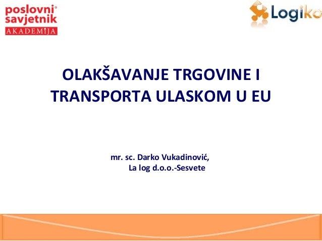 OLAKŠAVANJE TRGOVINE I TRANSPORTA ULASKOM U EU  mr. sc. Darko Vukadinović, La log d.o.o.-Sesvete