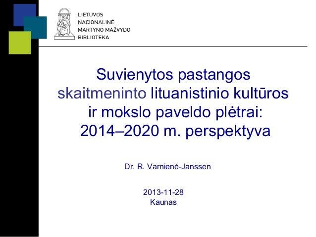 Suvienytos pastangos skaitmeninto lituanistinio kultūros ir mokslo paveldo plėtrai: 2014–2020 m. perspektyva Dr. R. Varnie...