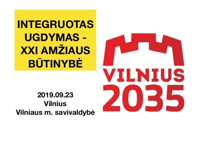 INTEGRUOTAS UGDYMAS - XXI AMŽIAUS BŪTINYBĖ 2019.09.23 Vilnius Vilniaus m. savivaldybė