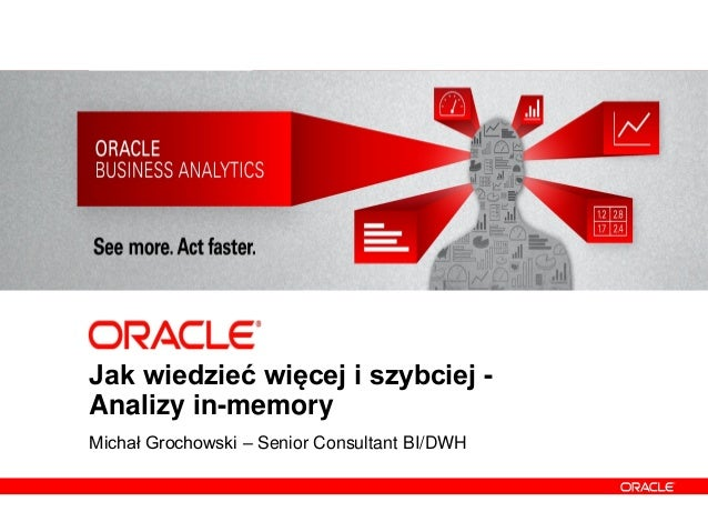 1 Copyright © 2012, Oracle and/or its affiliates. All rights reserved. Jak wiedzieć więcej i szybciej - Analizy in-memory ...