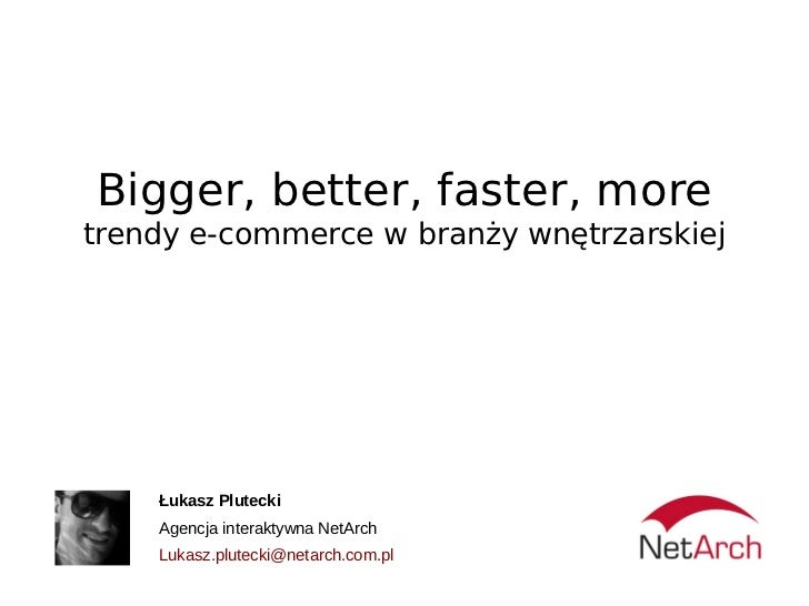 Bigger, better, faster, moretrendy e-commerce w branży wnętrzarskiej    Łukasz Plutecki    Agencja interaktywna NetArch   ...