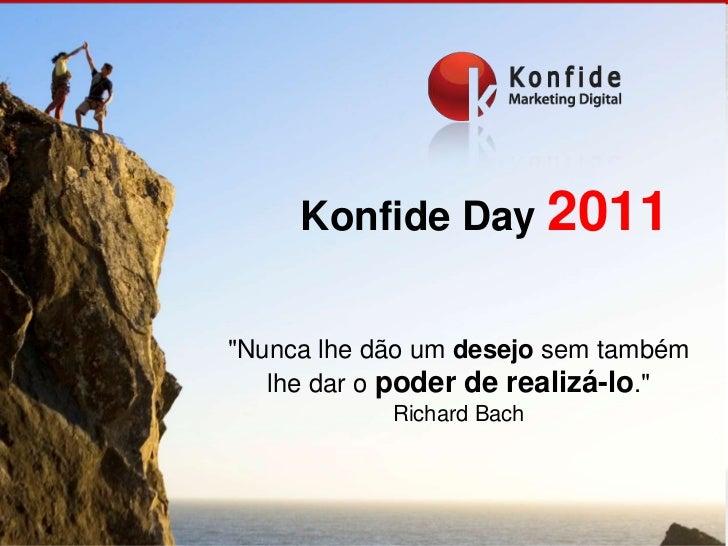 """Konfide Day 2011<br />""""Nunca lhe dão um desejo sem também lhe dar o poder de realizá-lo.""""<br />Richard Bach<br />"""