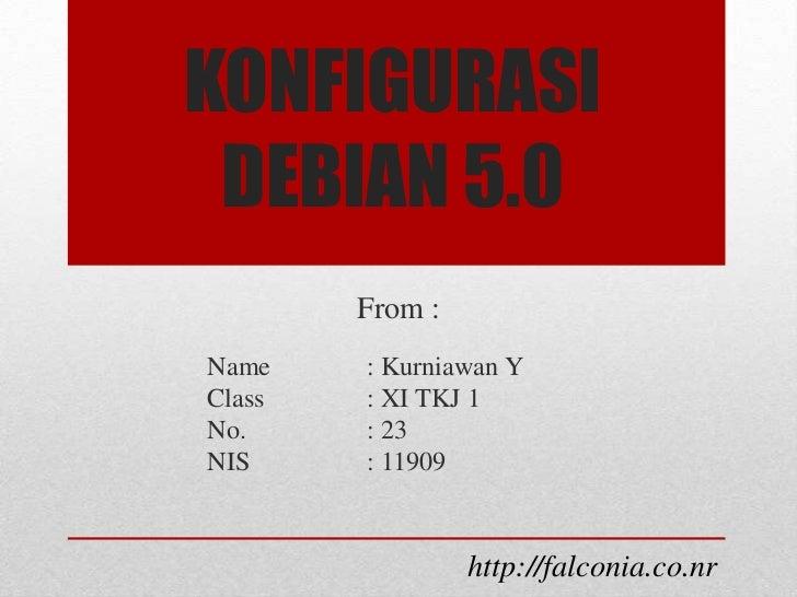 KONFIGURASI DEBIAN 5.0        From :Name    : Kurniawan YClass   : XI TKJ 1No.     : 23NIS     : 11909                 htt...