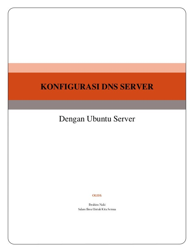 KONFIGURASI DNS SERVER  Dengan Ubuntu Server  OLEH: Ibrahim Naki Salam Ilmu Untuk Kita Semua