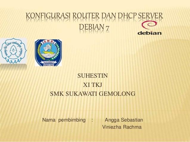 KONFIGURASI ROUTER DAN DHCP SERVER DEBIAN 7 SUHESTIN XI TKJ SMK SUKAWATI GEMOLONG Nama pembimbing : Angga Sebastian Viniez...