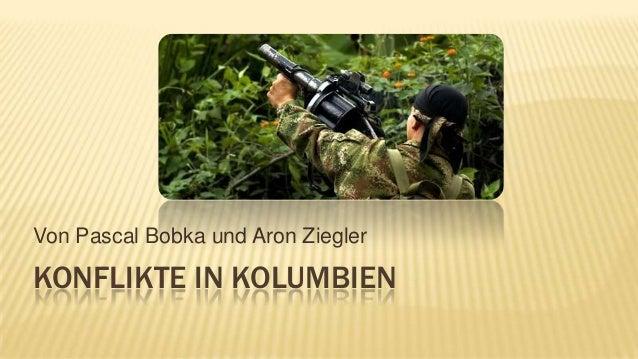 Von Pascal Bobka und Aron Ziegler  KONFLIKTE IN KOLUMBIEN