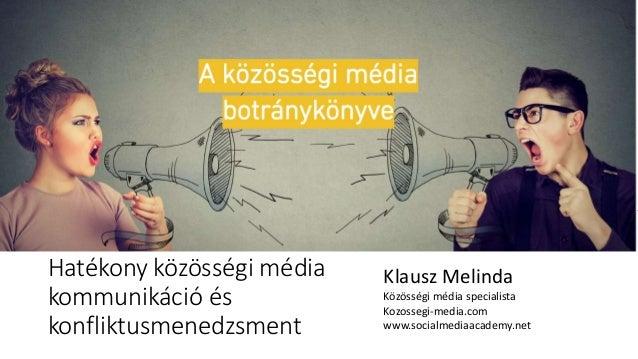 Hatékony közösségi média kommunikáció és konfliktusmenedzsment Klausz Melinda Közösségi média specialista Kozossegi-media....