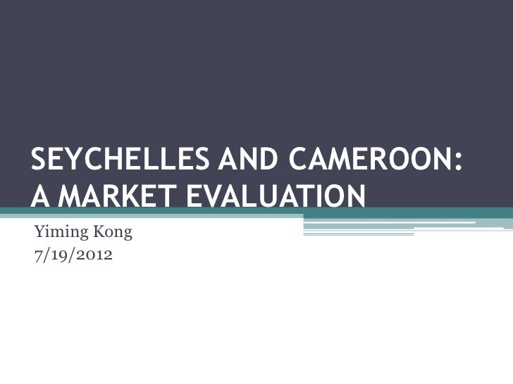 SEYCHELLES AND CAMEROON:A MARKET EVALUATIONYiming Kong7/19/2012