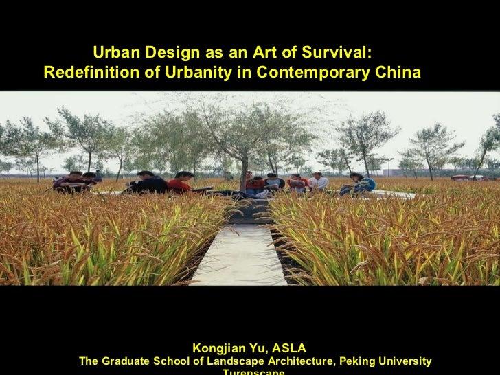 Kongjian Yu, ASLA   The Graduate School of Landscape Architecture, Peking University  Turenscape,  WWW.turenscape.com   Ur...