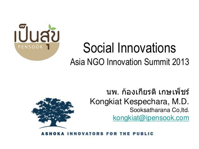 Social Innovations Asia NGO Innovation Summit 2013 นพ. ก้องเกียรติ เกษเพ็ชร์ Kongkiat Kespechara, M.D. Sooksatharana Co,lt...