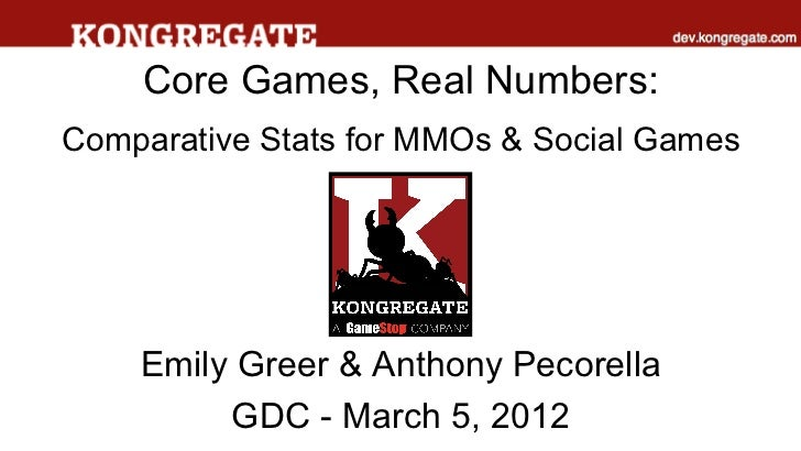 Core Games, Real Numbers:Comparative Stats for MMOs & Social Games    Emily Greer & Anthony Pecorella         GDC - March ...
