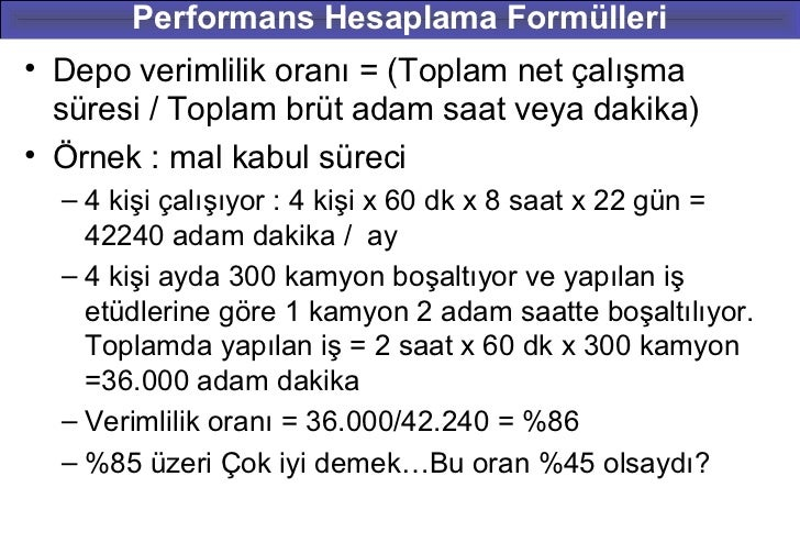 Performans Hesaplama Formülleri• Depo verimlilik oranı = (Toplam net çalışma  süresi / Toplam brüt adam saat veya dakika)•...