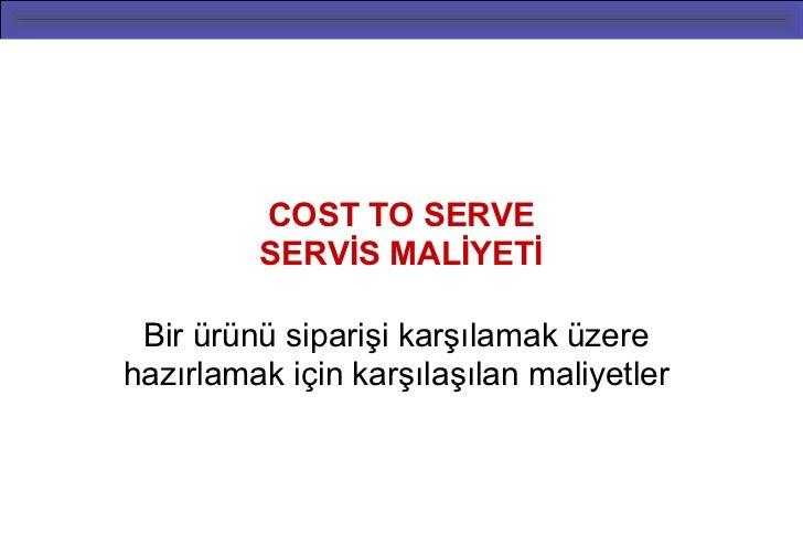 COST TO SERVE         SERVİS MALİYETİ Bir ürünü siparişi karşılamak üzerehazırlamak için karşılaşılan maliyetler          ...