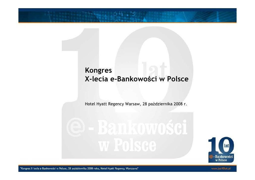 Kongres                  ś X-lecia e-Bankowości w Polsce   Hotel Hyatt Regency Warsaw, 28 października 2008 r.
