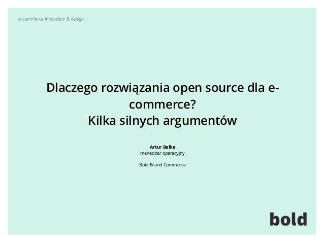 Dlaczego rozwiązania open source dla e- commerce?  Kilka silnych argumentów Artur Belka menedżer operacyjny  Bold Bran...