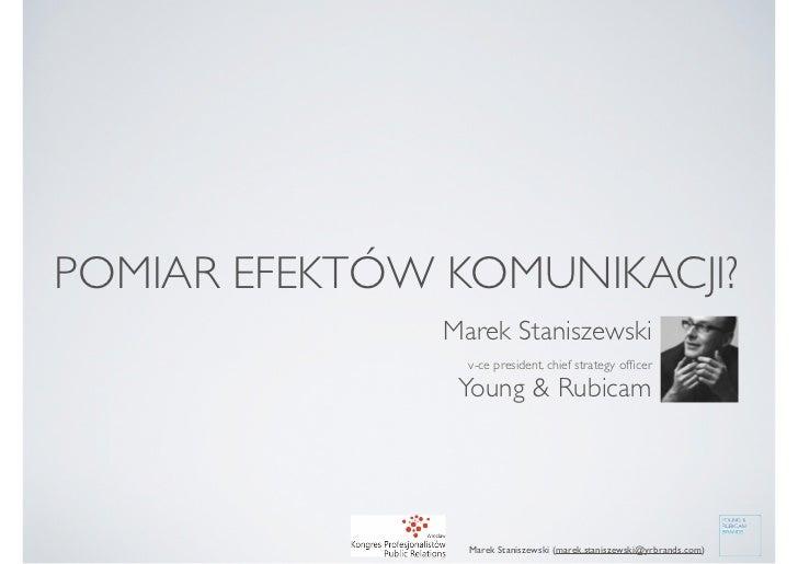 POMIAR EFEKTÓW KOMUNIKACJI?               Marek Staniszewski                 v-ce president, chief strategy officer        ...
