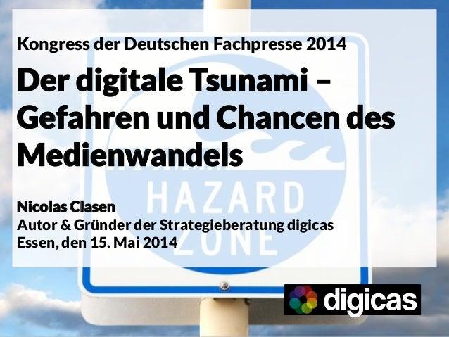 Kongress der Deutschen Fachpresse 2014 Der digitale Tsunami – Gefahren und Chancen des Medienwandels Nicolas Clasen Autor ...