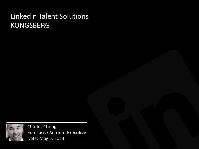 LinkedIn Talent SolutionsKONGSBERGCharles ChungEnterprise Account ExecutiveDate: May 6, 2013