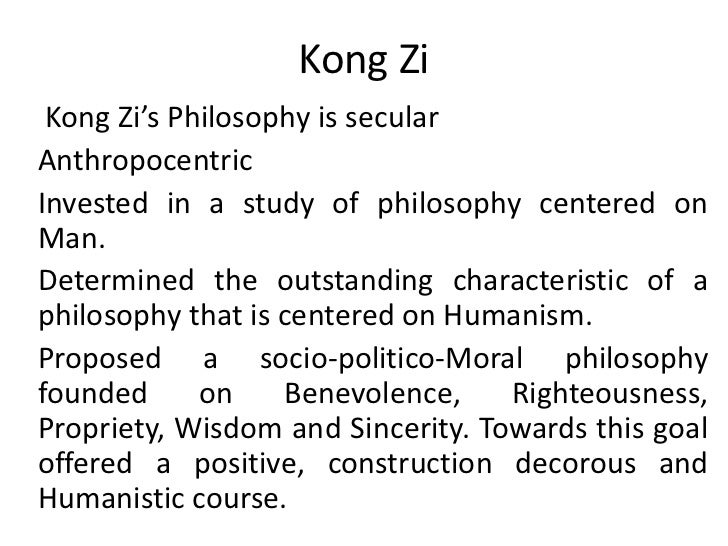Kong Zi<br />Kong Zi's Philosophy is secular<br />Anthropocentric<br />Invested in a study of philosophy centered on Man.<...
