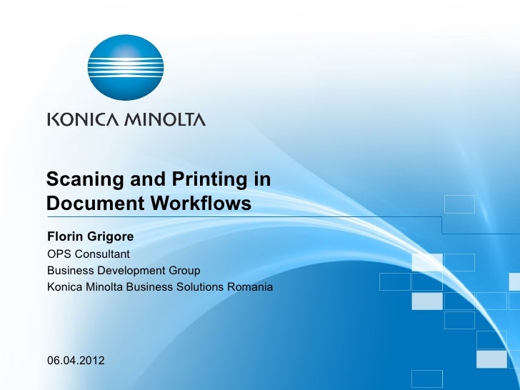 Scaning and Printing inDocument WorkflowsFlorin GrigoreOPS ConsultantBusiness Development GroupKonica Minolta Business Sol...